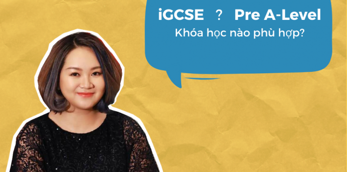 Chọn iGCSE hay Pre A-level?
